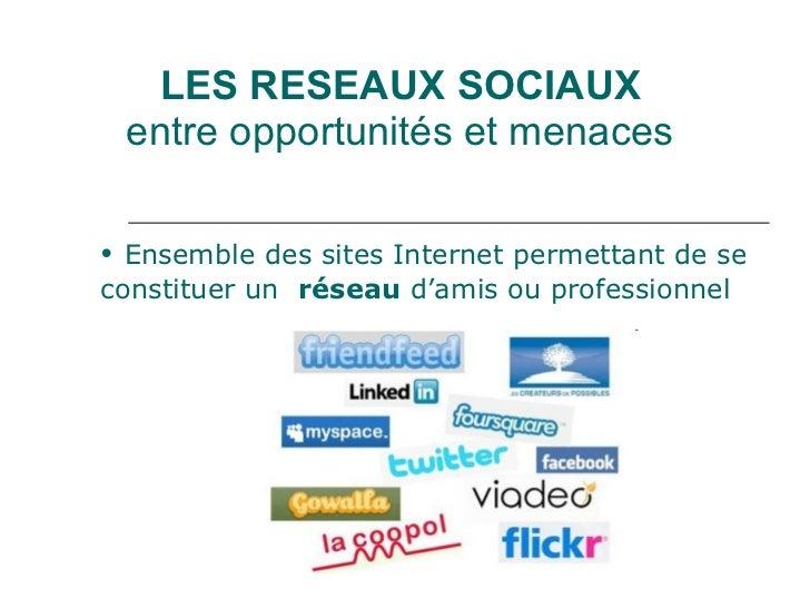 LES RESEAUX SOCIAUX entre opportunités et menaces <ul><li>Ensemble des sites Internet permettant de se constituer un  rése...