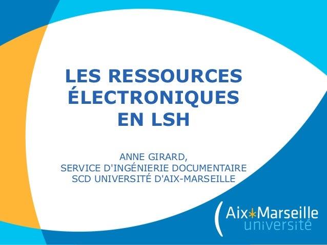 LES RESSOURCES ÉLECTRONIQUES EN LSH ANNE GIRARD, SERVICE D'INGÉNIERIE DOCUMENTAIRE SCD UNIVERSITÉ D'AIX-MARSEILLE