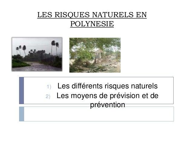 LES RISQUES NATURELS EN       POLYNESIE 1)   Les différents risques naturels 2)   Les moyens de prévision et de           ...