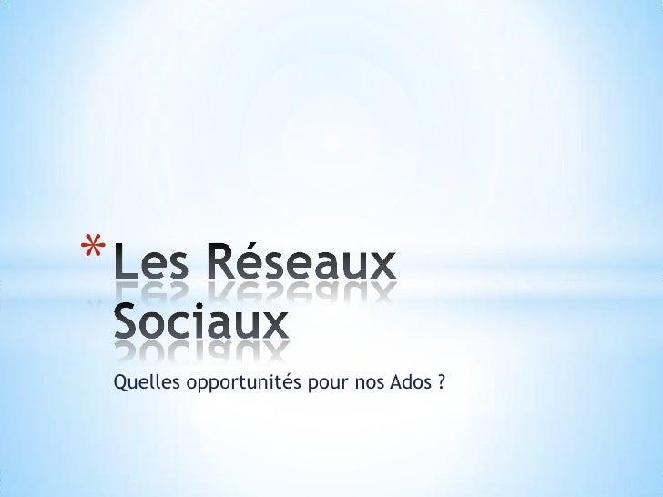 Quelles opportunités pour nos Ados ?<br />Les Réseaux Sociaux<br />