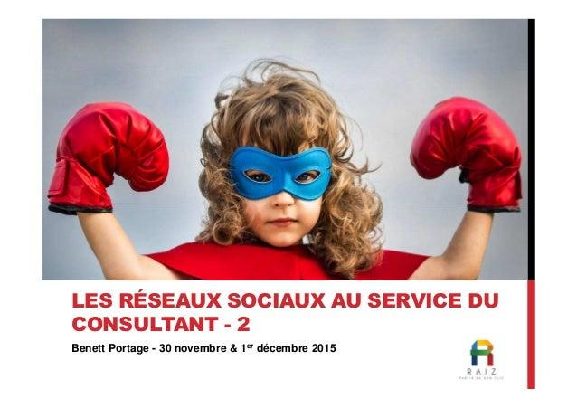 Benett Portage - 30 novembre & 1er décembre 2015 LES RÉSEAUX SOCIAUX AU SERVICE DU CONSULTANT - 2