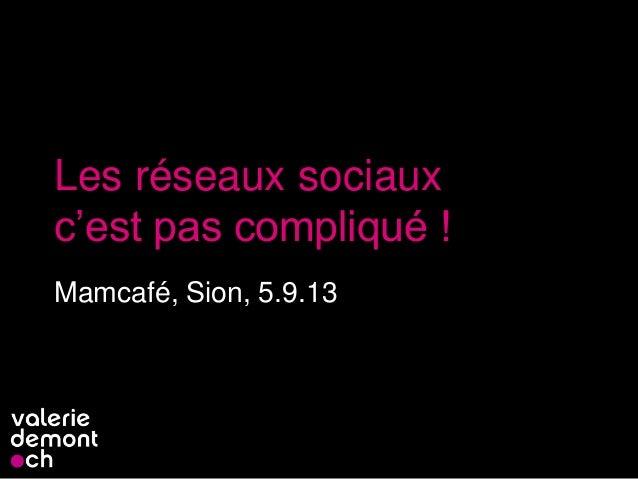 Les réseaux sociaux c'est pas compliqué ! Mamcafé, Sion, 5.9.13 1