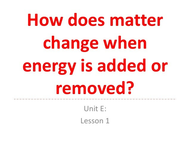 How does matter change when energy is added or removed? Unit E: Lesson 1