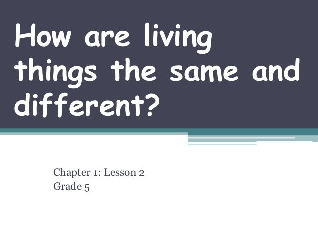 How are living things the same and different? Chapter 1: Lesson 2 Grade 5