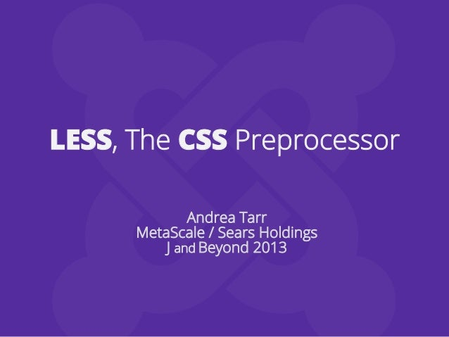 LESS, The CSS PreprocessorAndrea TarrMetaScale / Sears HoldingsJ and Beyond 2013