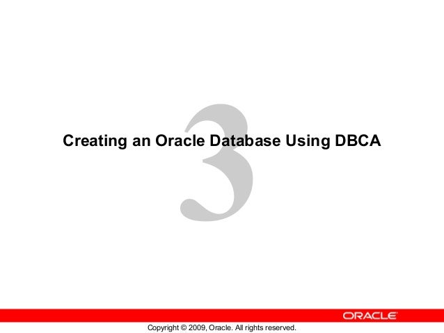 3Creating an Oracle Database Using DBCA          Copyright © 2009, Oracle. All rights reserved.
