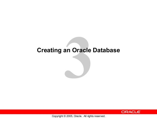 3 Copyright © 2005, Oracle. All rights reserved. Creating an Oracle Database