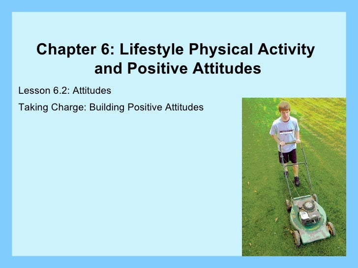 Lesson 6.2: Attitudes Taking Charge: Building Positive Attitudes Chapter 6: Lifestyle Physical Activity  and Positive Atti...