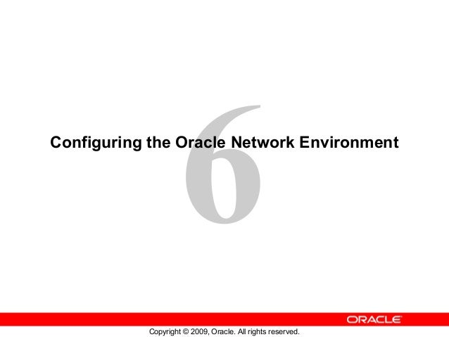 6Configuring the Oracle Network Environment           Copyright © 2009, Oracle. All rights reserved.