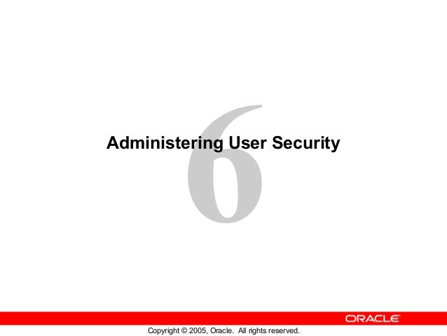 6 Copyright © 2005, Oracle. All rights reserved. Administering User Security
