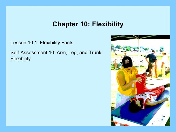 Chapter 10: Flexibility Lesson 10.1: Flexibility Facts Self-Assessment 10: Arm, Leg, and Trunk  Flexibility