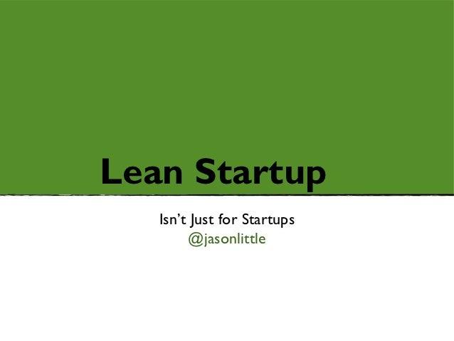 Lean Startup   Isn't Just for Startups        @jasonlittle