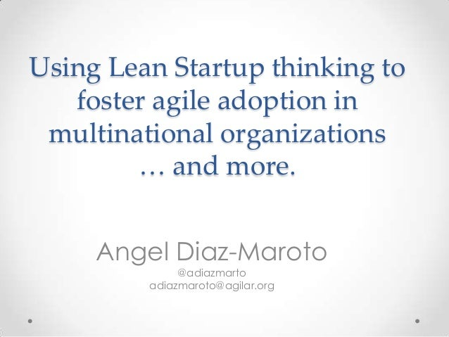 Using Lean Startup thinking to   foster agile adoption in multinational organizations        … and more.     Angel Diaz-Ma...