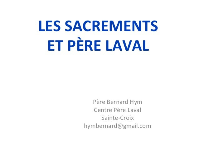 LES SACREMENTSET PÈRE LAVALPère Bernard HymCentre Père LavalSainte-Croixhymbernard@gmail.com