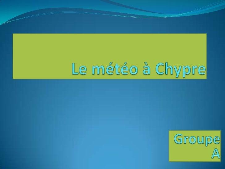 Le météo à Chypre<br />Groupe A<br />