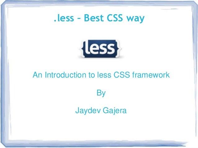 .less – Best CSS wayAn Introduction to less CSS framework                 By           Jaydev Gajera