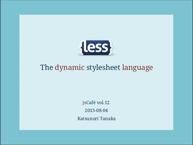 The dynamic stylesheet language jsCafé vol.12 2013-08-04 Katsunori Tanaka