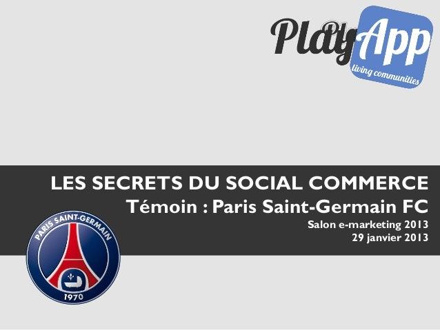 LES SECRETS DU SOCIAL COMMERCE       Témoin : Paris Saint-Germain FC                         Salon e-marketing 2013       ...