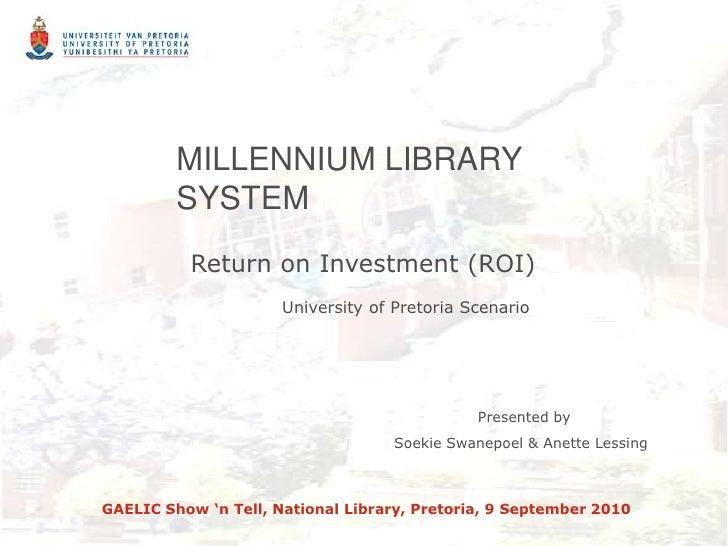 MILLENNIUM LIBRARY SYSTEM<br /> Return on Investment (ROI)<br />University of Pretoria Scenario<br />                 Pres...