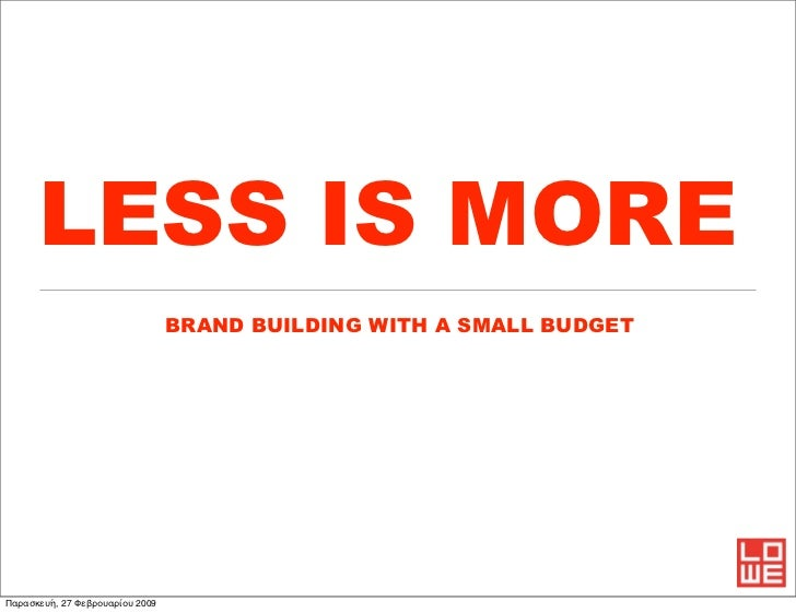 LESS IS MORE                                 BRAND BUILDING WITH A SMALL BUDGETΠαρασκευή, 27 Φεβρουαρίου 2009