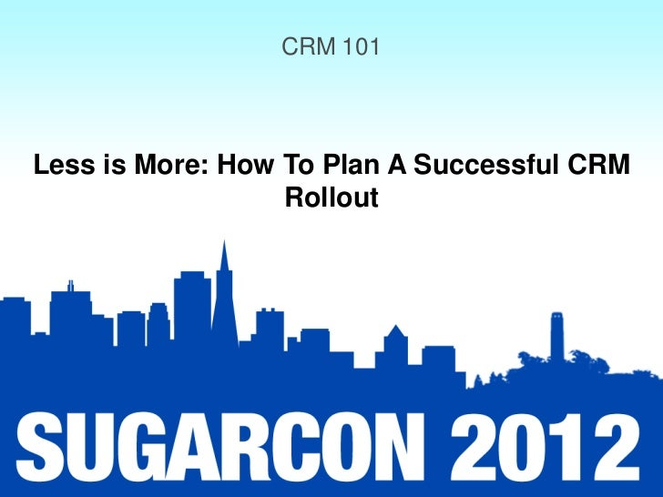 CRM 101Less is More: How To Plan A Successful CRM                  Rollout