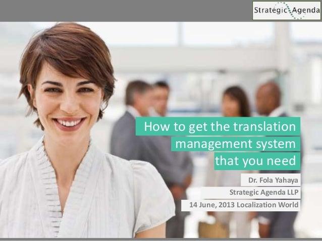 Dr. Fola Yahaya Strategic Agenda LLP 14 June, 2013 Localization World How to get the translation management system that yo...
