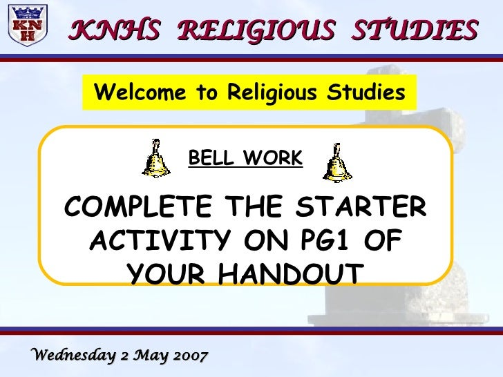 KNHS  RELIGIOUS  STUDIES <ul><li>Welcome to Religious Studies </li></ul>BELL WORK COMPLETE THE STARTER ACTIVITY ON PG1 OF ...