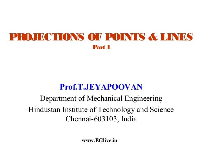 PROJECTIONS OF POINTS & LINES Part I  Prof.T.JEYAPOOVAN Department of Mechanical Engineering Hindustan Institute of Techno...