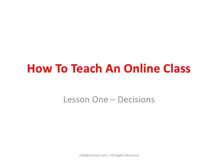 How To Teach An Online Class<br />Lesson One – Decisions<br />IndieBizChicks.com | All Rights Reserved<br />