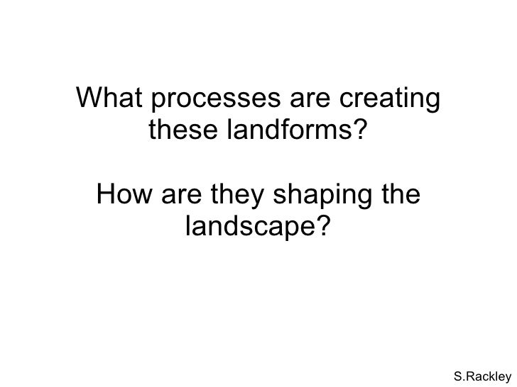 What processes are creating these landforms? How are they shaping the landscape? S.Rackley