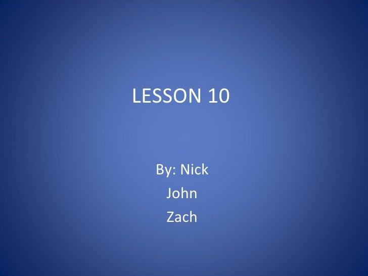 LESSON 10 By: Nick  John  Zach