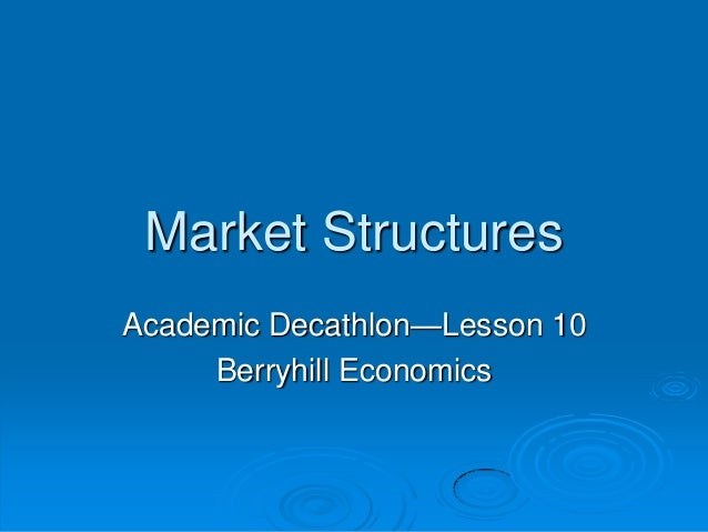 Market StructuresAcademic Decathlon—Lesson 10     Berryhill Economics