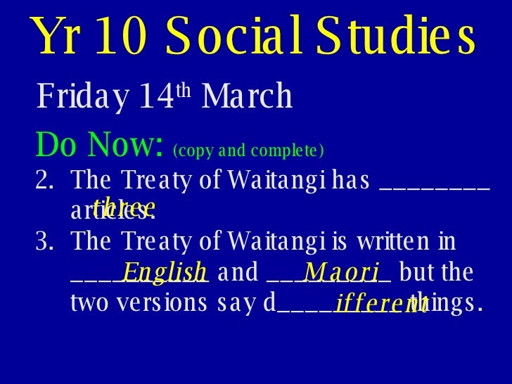 Yr 10 Social Studies Friday 14 th  March <ul><li>Do Now:  (copy and complete) </li></ul><ul><li>The Treaty of Waitangi has...