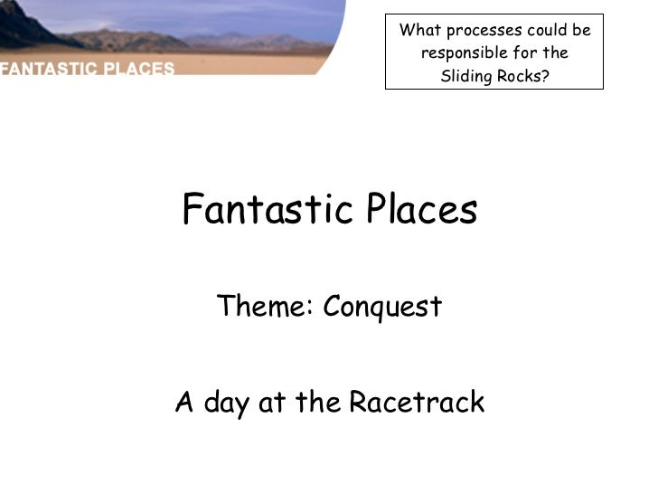 Fantastic Places Theme: Conquest A day at the Racetrack What processes could be responsible for the Sliding Rocks?