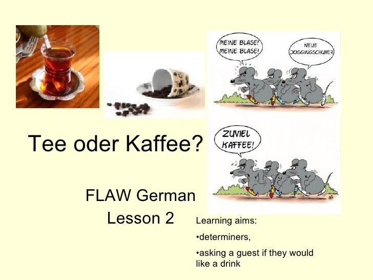 Tee oder Kaffee? FLAW German Lesson 2 <ul><li>Learning aims:  </li></ul><ul><li>determiners,  </li></ul><ul><li>asking a g...