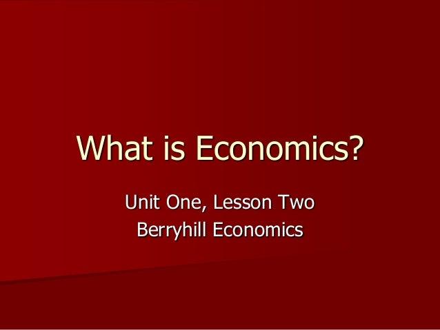 What is Economics?   Unit One, Lesson Two    Berryhill Economics