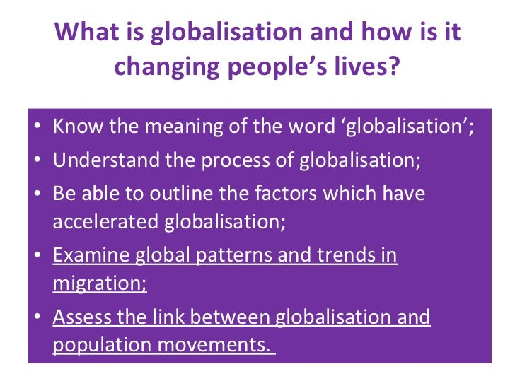 What is globalisation and how is it changing people's lives? <ul><li>Know the meaning of the word 'globalisation'; </li></...