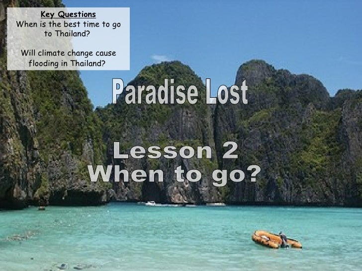 Paradise Lost Lesson 2 When to go? Key Questions When is the best time to go to Thailand?  Will climate change cause flood...