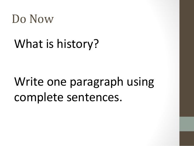 Do Now  What is history? Write one paragraph using complete sentences.