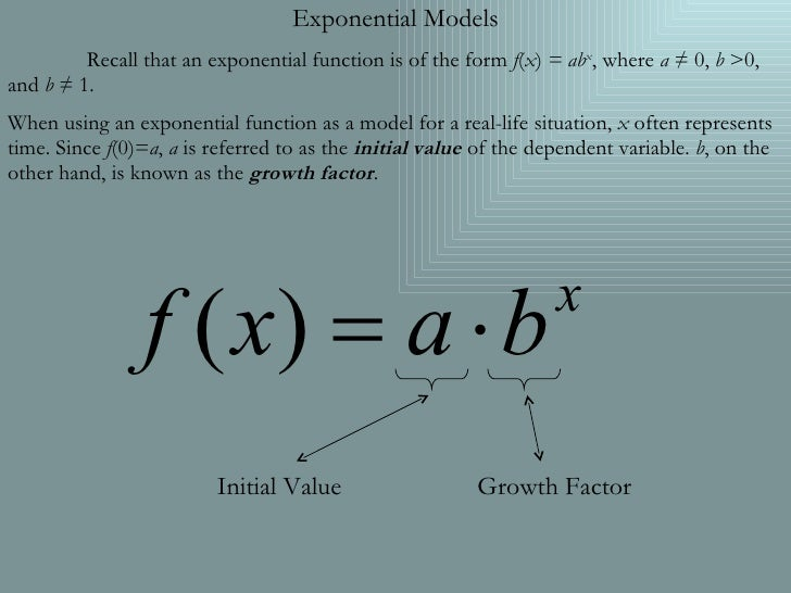 Exponential Models Recall that an exponential function is of the form  f ( x )  = ab x , where  a  ≠ 0,  b  >0, and  b  ≠ ...