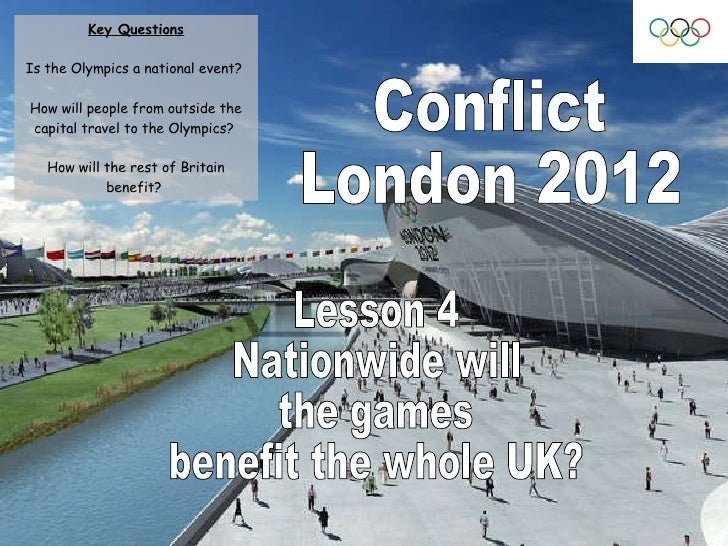 Conflict London 2012 Lesson 4 Nationwide will  the games  benefit the whole UK? Key Questions Is the Olympics a national e...