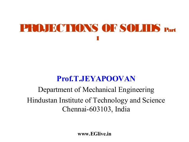 PROJECTIONS OF SOLIDS Part I  Prof.T.JEYAPOOVAN Department of Mechanical Engineering Hindustan Institute of Technology and...