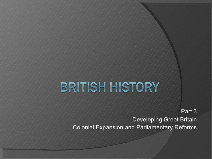 Part 3 Developing Great Britain Colonial Expansion and Parliamentary Reforms