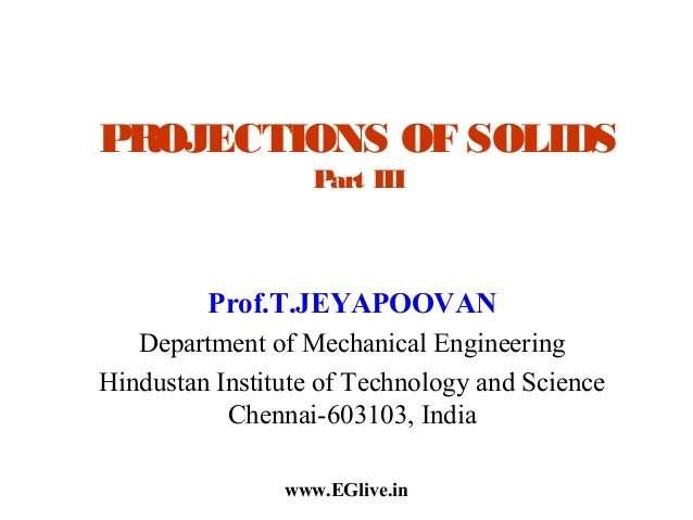 PROJECTIONS OF SOLIDS Part III  Prof.T.JEYAPOOVAN Department of Mechanical Engineering Hindustan Institute of Technology a...