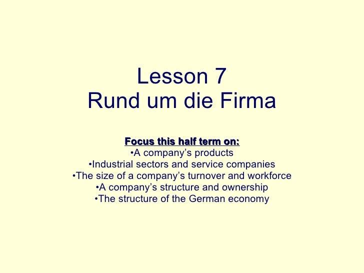 Lesson 7 Rund um die Firma <ul><li>Focus this half term on: </li></ul><ul><li>A company's products </li></ul><ul><li>Indus...