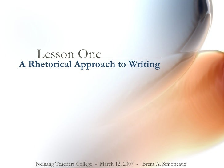 Lesson One A Rhetorical Approach to Writing Neijiang Teachers College  -  March 12, 2007  -  Brent A. Simoneaux