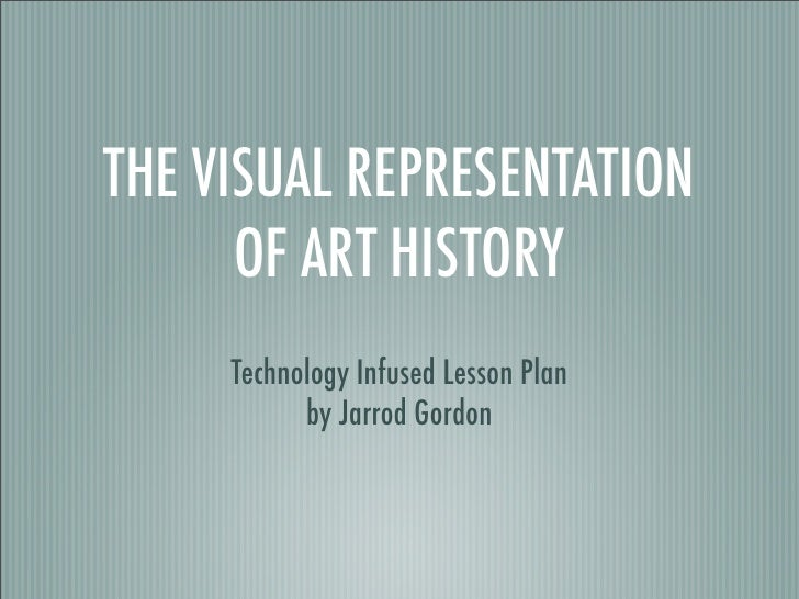 THE VISUAL REPRESENTATION       OF ART HISTORY      Technology Infused Lesson Plan            by Jarrod Gordon