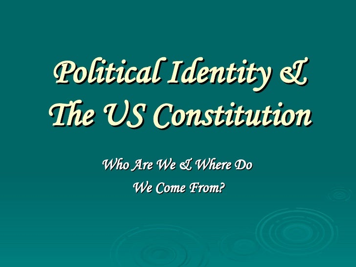 Political Identity & The US Constitution Who Are We & Where Do  We Come From?