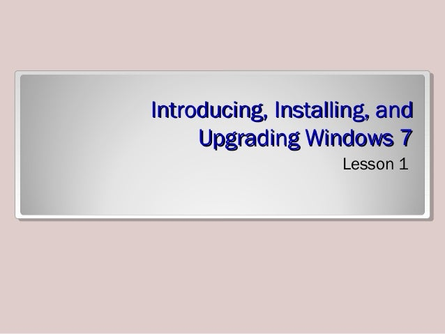 Lesson 1 - Introducing, Installing, and Upgrading Windows 7