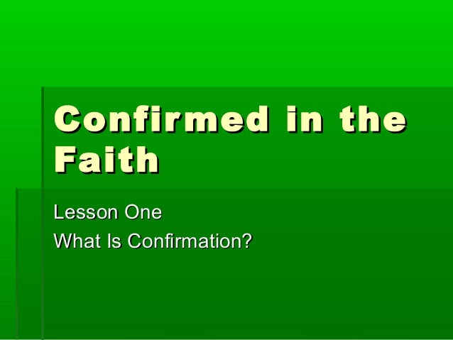 Confir med in the Faith Lesson One What Is Confirmation?